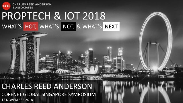 PROPTECH & IOT 2018 WHAT'S HOT, NOT, NEXTWHAT'S & WHAT'S CHARLES REED ANDERSON CORENET GLOBAL SINGAPORE SYMPOSIUM 15 NOVEM...