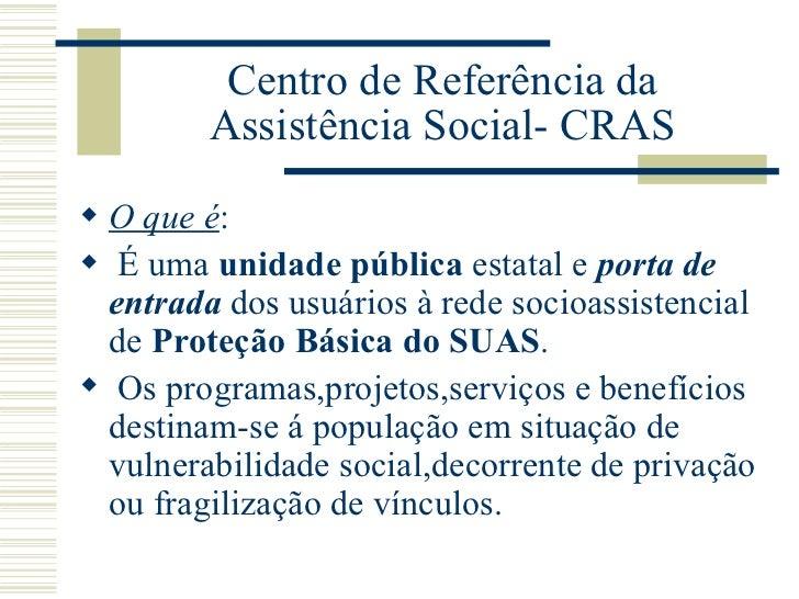 Centro de Referência da Assistência Social- CRAS <ul><li>O que é :  </li></ul><ul><li>É uma  unidade pública  estatal e  p...