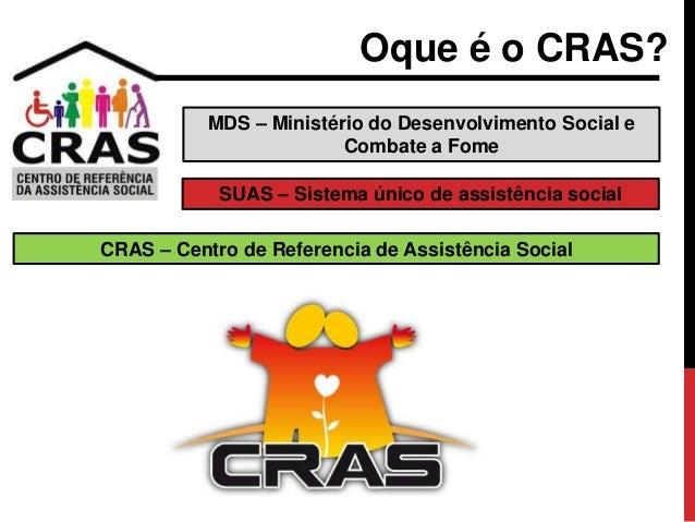 MDS – Ministério do Desenvolvimento Social e Combate a Fome Oque é o CRAS? SUAS – Sistema único de assistência social CRAS...