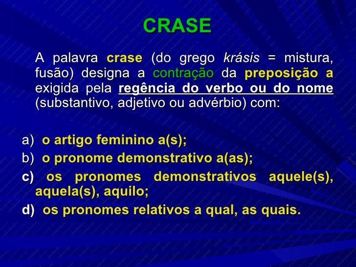 CRASE <ul><li>A palavra  crase  (do grego  krásis  = mistura, fusão) designa a  contração  da  preposição   a  exigida pel...