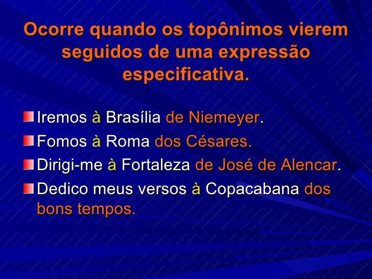 Ocorre quando os topônimos vierem seguidos de uma expressão especificativa. <ul><li>Iremos  à  Brasília  de Niemeyer . </l...