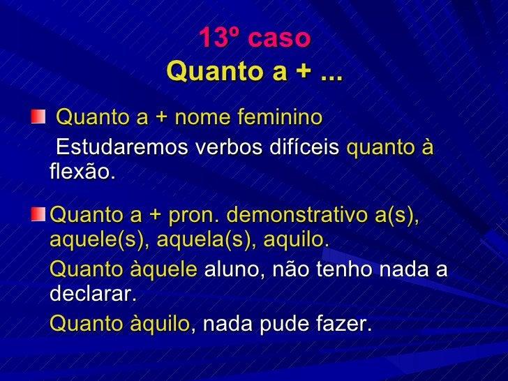 13º caso Quanto a + ... <ul><li>Quanto a + nome feminino </li></ul><ul><li>Estudaremos verbos difíceis  quanto à  flexão. ...