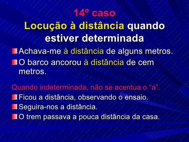 14º caso Locução à distância  quando estiver determinada <ul><li>Achava-me  à distância  de alguns metros. </li></ul><ul><...