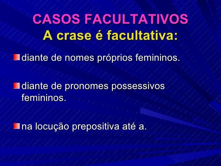 CASOS FACULTATIVOS A crase é facultativa: <ul><li>diante de nomes próprios femininos. </li></ul><ul><li>diante de pronomes...
