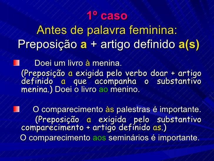 1º caso Antes de palavra feminina:  Preposição  a  + artigo definido  a(s) <ul><li>Doei um livro  à  menina. </li></ul><ul...