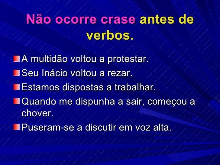 Não ocorre crase  antes de verbos. <ul><li>A multidão voltou a protestar. </li></ul><ul><li>Seu Inácio voltou a rezar. </l...