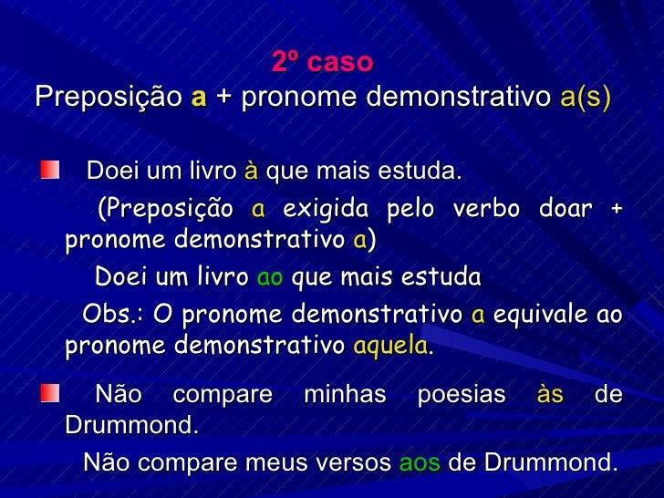 2º caso Preposição  a  + pronome demonstrativo  a(s) <ul><li>Doei um livro  à  que mais estuda. </li></ul><ul><li>  (Prepo...