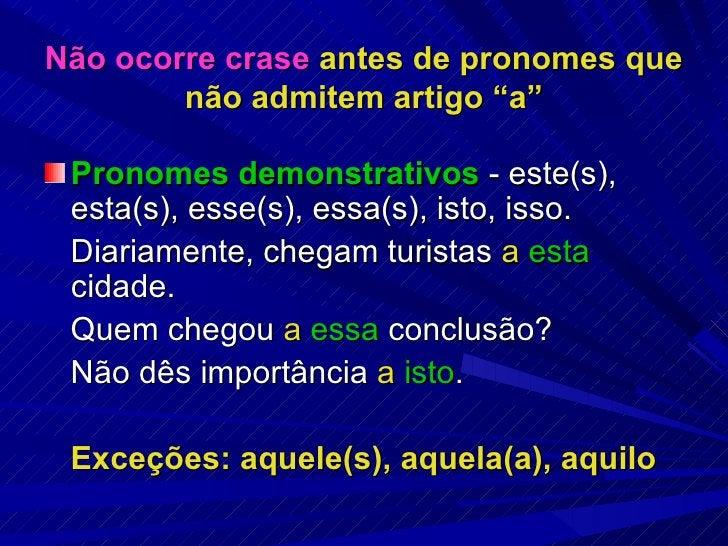 """Não ocorre crase  antes de pronomes que não admitem artigo """"a"""" <ul><li>Pronomes demonstrativos  - este(s), esta(s), esse(s..."""