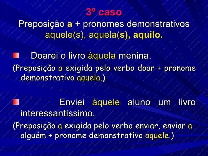 3º caso Preposição  a  + pronomes demonstrativos  aquele(s), aquela( s), aquilo. <ul><li>Doarei o livro  àquela  menina. <...