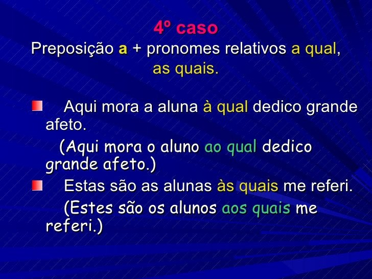 4º caso Preposição  a  + pronomes relativos  a qual ,  as quais. <ul><li>Aqui mora a aluna  à qual  dedico grande afeto. <...