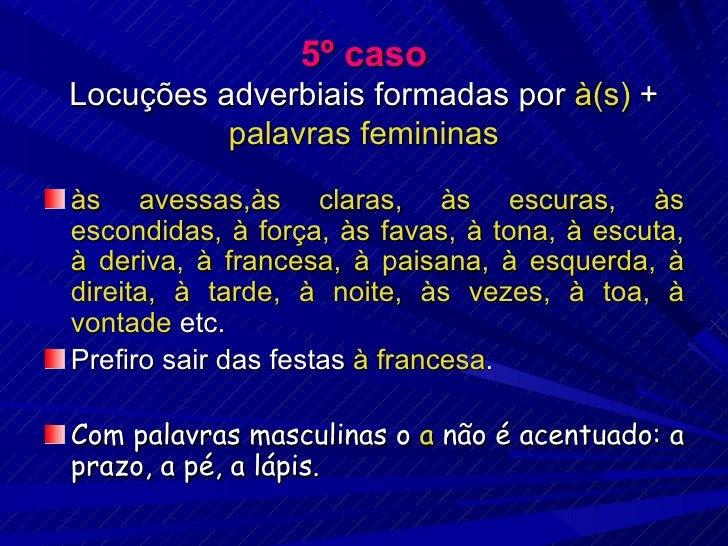 5º caso Locuções adverbiais formadas por  à(s)  +  palavras femininas <ul><li>às avessas,às claras, às escuras, às escondi...