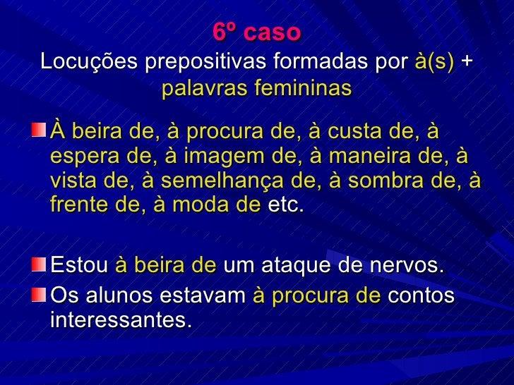 6º caso Locuções prepositivas formadas por  à(s)  +  palavras femininas <ul><li>À beira de, à procura de, à custa de, à es...