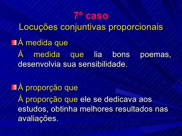7º caso Locuções conjuntivas proporcionais <ul><li>À medida que </li></ul><ul><li>À medida que  lia bons poemas, desenvolv...