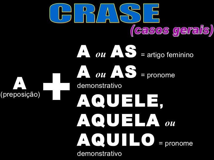 CRASE (casos gerais) A (preposição) A   ou   AS   = artigo feminino A   ou   AS   = pronome demonstrativo AQUELE ,  AQUELA...