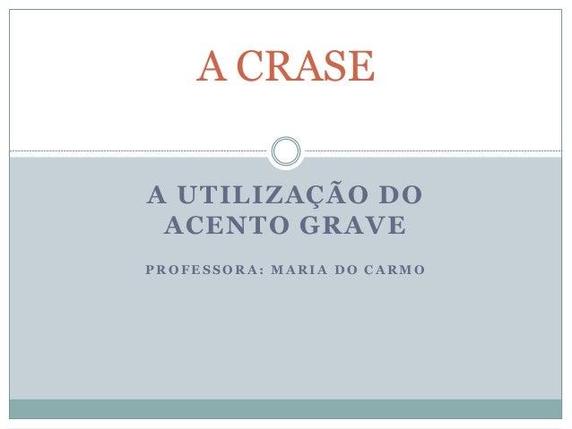 A CRASEA UTILIZAÇÃO DO ACENTO GRAVEPROFESSORA: MARIA DO CARMO