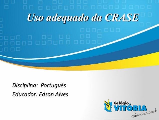 Crateús/CE Uso adequado da CRASEUso adequado da CRASE Disciplina: PortuguêsDisciplina: Português Educador: Edson AlvesEduc...