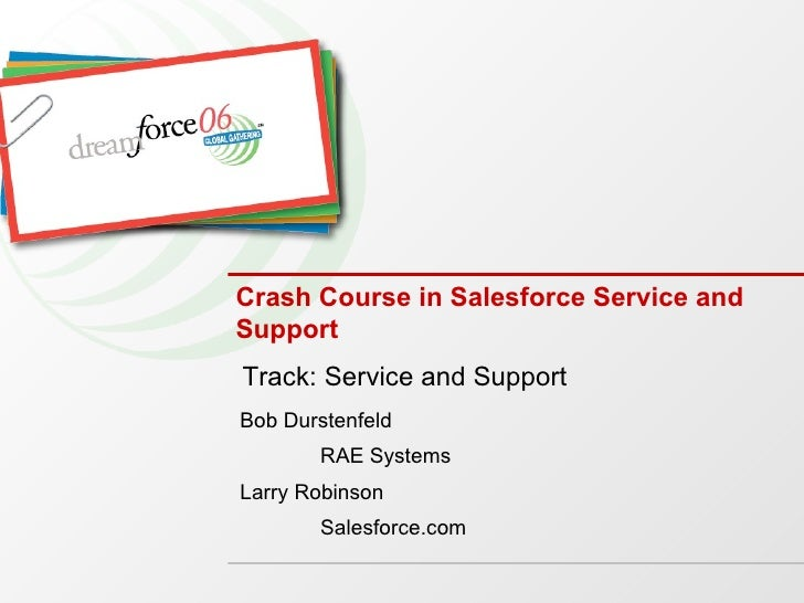 Crash Course in Salesforce Service and Support Bob Durstenfeld RAE Systems Larry Robinson Salesforce.com Track: Service an...