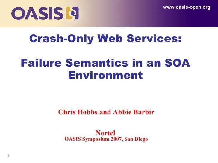 Crash-Only Web Services: Failure Semantics in an SOA Environment www.oasis-open.org Chris Hobbs and Abbie Barbir Nortel   ...
