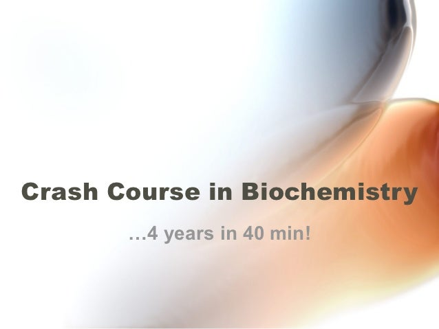 Crash Course in Biochemistry       …4 years in 40 min!