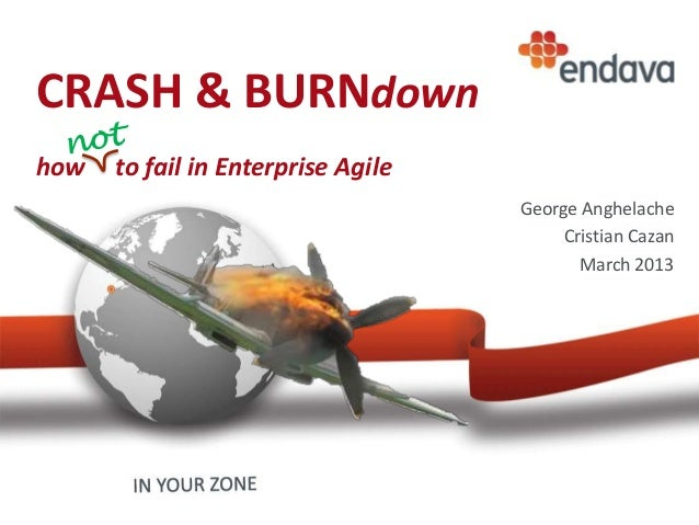 CRASH & BURNdown how to fail in Enterprise Agile George Anghelache Cristian Cazan March 2013