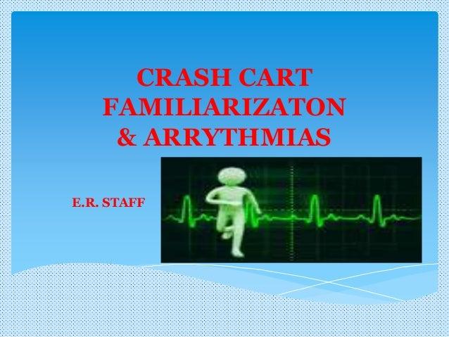 CRASH CART FAMILIARIZATON & ARRYTHMIAS E.R. STAFF
