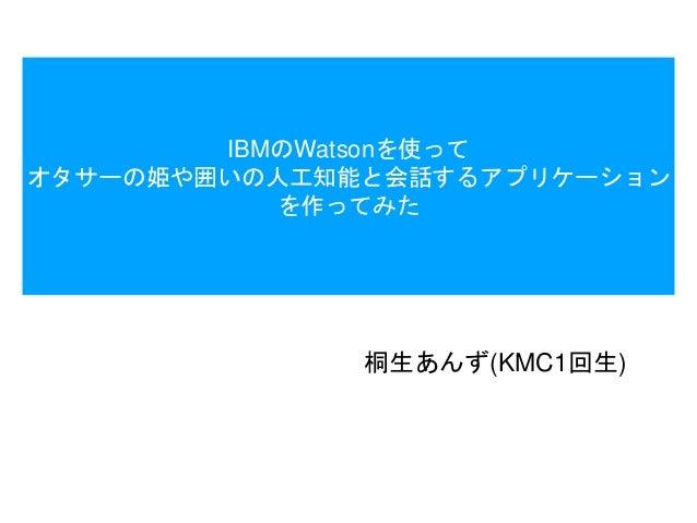 IBMのWatsonを使って オタサーの姫や囲いの人工知能と会話するアプリケーション を作ってみた 桐生あんず(KMC1回生)