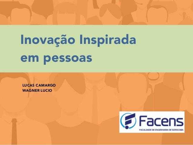 Inovação Inspirada em pessoas LUCAS CAMARGO WAGNER LUCIO