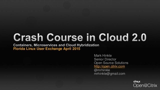 Florida Linux User Exchange April 2015 Mark Hinkle Senior Director Open Source Solutions http://open.citrix.com @mrhinkle ...