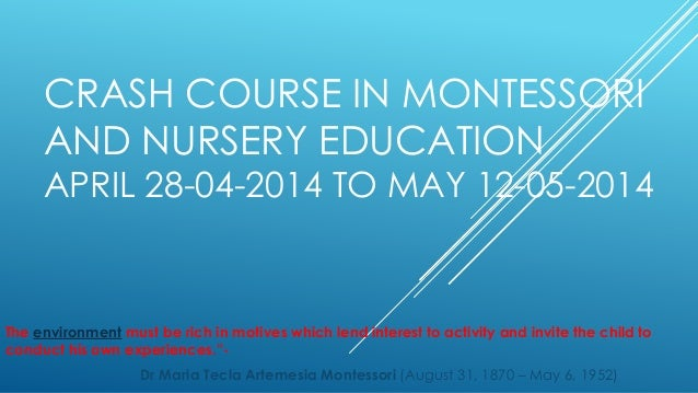 CRASH COURSE IN MONTESSORI AND NURSERY EDUCATION  APRIL 28-04-2014 TO MAY 12-05-2014  The environment must be rich in moti...