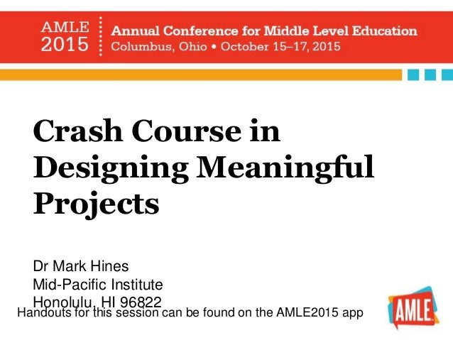 Crash Course in Designing Meaningful Projects Dr Mark Hines Mid-Pacific Institute Honolulu, HI 96822 Handouts for this ses...