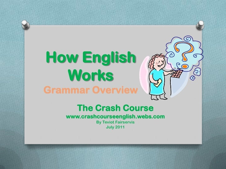 How English Works Grammar Overview<br />The Crash Course<br />www.crashcourseenglish.webs.com<br />By Teviot Fairservis<br...