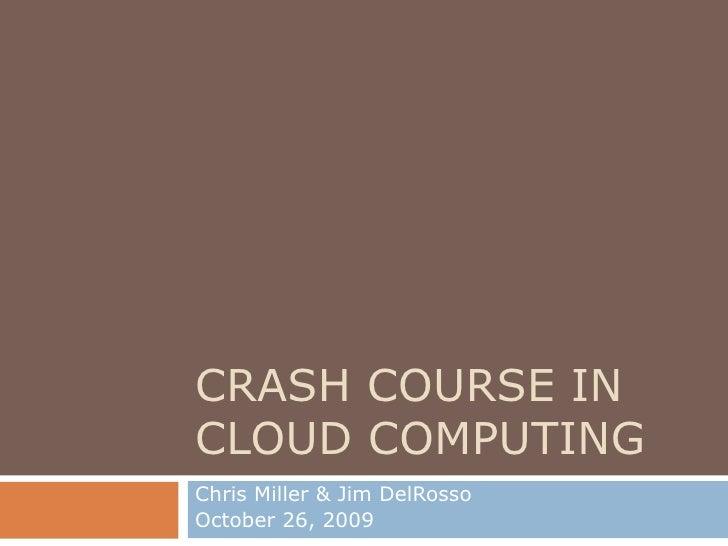 CRASH COURSE IN CLOUD COMPUTING Chris Miller & Jim DelRosso October 26, 2009
