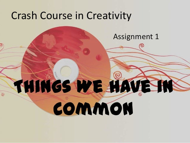 Crash Course in Creativity                      Assignment 1Things We Have in    Common