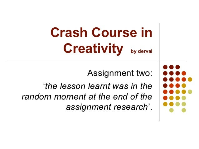 Crash Course in         Creativity         by derval                 Assignment two:     'the lesson learnt was in therand...