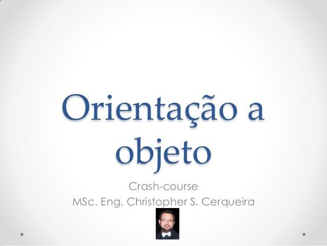 Orientação a objeto  Crash-course  MSc. Eng. Christopher S. Cerqueira