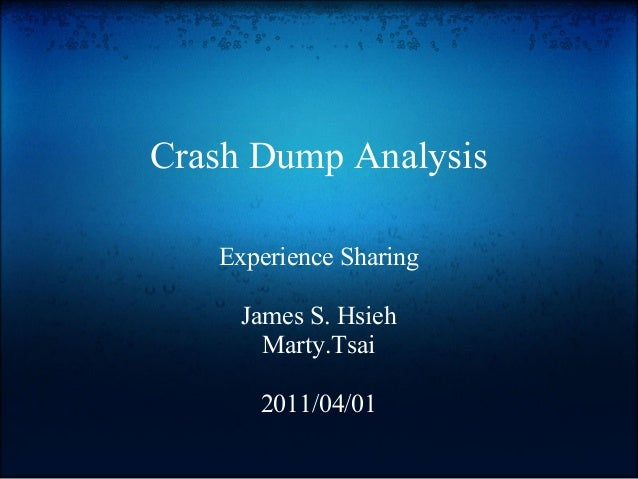 Crash Dump Analysis   Experience Sharing     James S. Hsieh       Marty.Tsai      2011/04/01