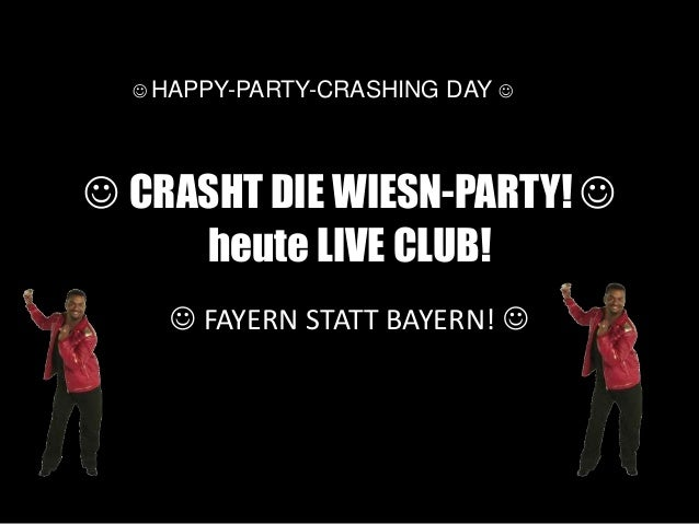  CRASHT DIE WIESN-PARTY!  heute LIVE CLUB!  FAYERN STATT BAYERN!   HAPPY-PARTY-CRASHING DAY 