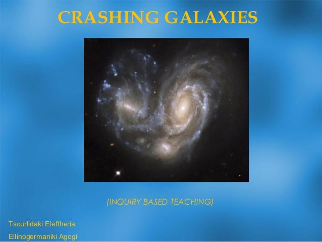 CRASHING GALAXIES                         (INQUIRY BASED TEACHING)Tsourlidaki EleftheriaEllinogermaniki Agogi
