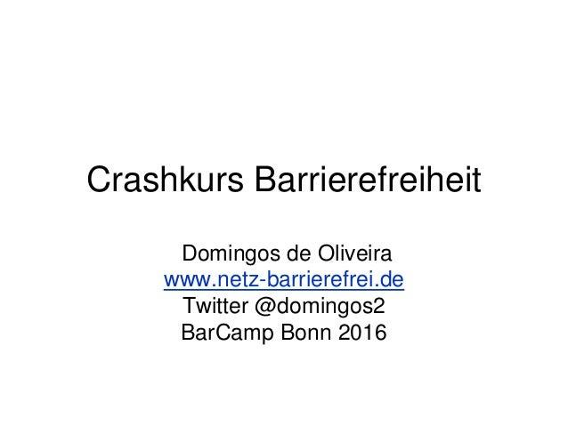 Crashkurs Barrierefreiheit Domingos de Oliveira www.netz-barrierefrei.de Twitter @domingos2 BarCamp Bonn 2016