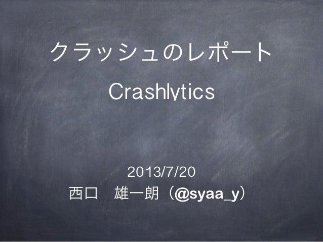 クラッシュのレポート Crashlytics 2013/7/20 西口雄一朗(@syaa_y)