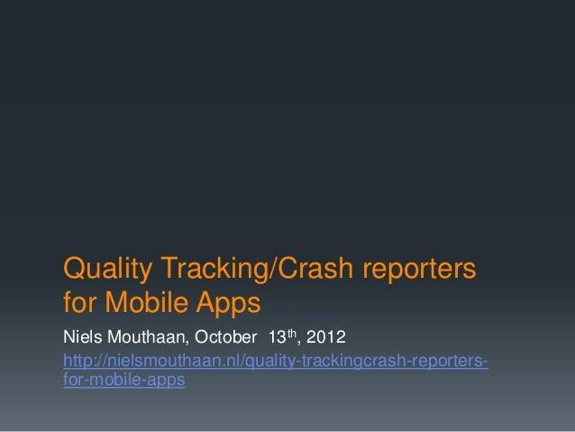 Quality Tracking/Crash reportersfor Mobile AppsNiels Mouthaan, October 13th, 2012http://nielsmouthaan.nl/quality-trackingc...