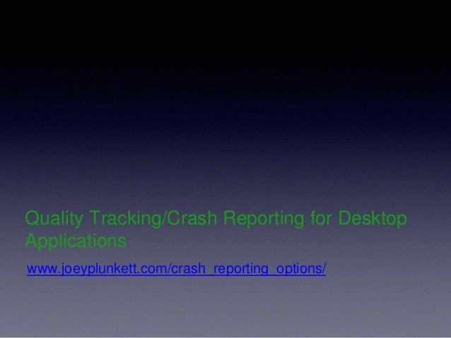 Quality Tracking/Crash Reporting for Desktop Applications www.joeyplunkett.com/crash_reporting_options/