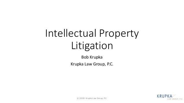 Intellectual Property Litigation Bob Krupka Krupka Law Group, P.C. (c) 2018 Krupka Law Group, P.C.