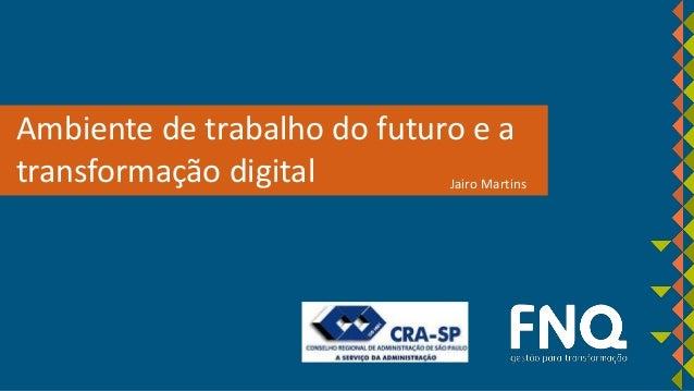 Ambiente de trabalho do futuro e a transformação digital Jairo Martins