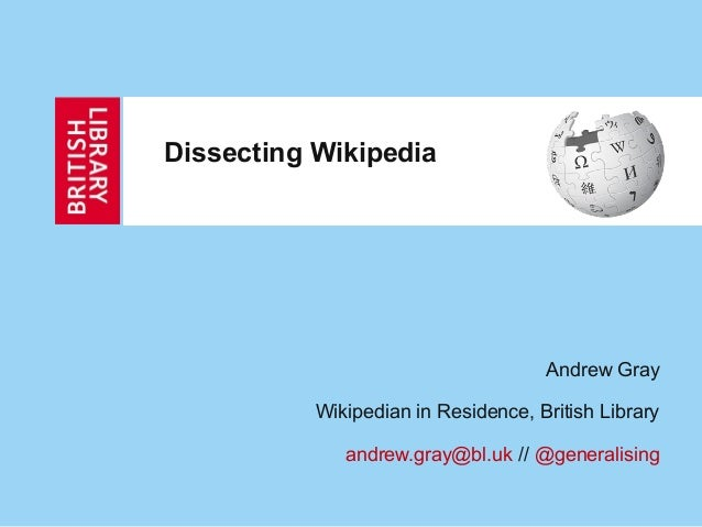 Dissecting Wikipedia                                     Andrew Gray           Wikipedian in Residence, British Library   ...