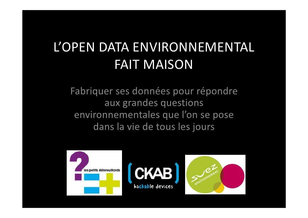 L'OPEN DATA ENVIRONNEMENTAL         FAIT MAISON  Fabriquer ses données pour répondre         aux grandes questions   envir...