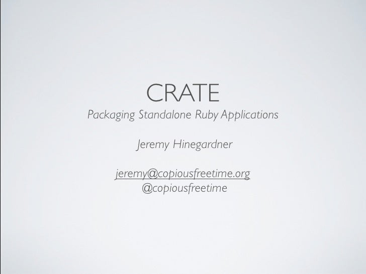 CRATE Packaging Standalone Ruby Applications           Jeremy Hinegardner       jeremy@copiousfreetime.org           @copi...
