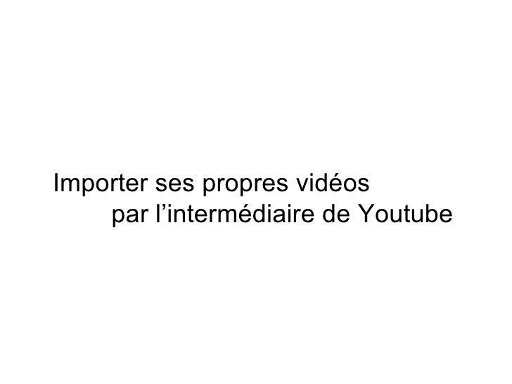 Importer ses propres vidéos  par l'intermédiaire de Youtube