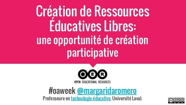Création de Ressources Éducatives Libres: une opportunité de création participative #oaweek @margaridaromero Professeure e...