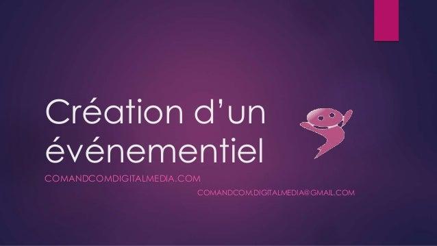 Création d'un événementiel COMANDCOMDIGITALMEDIA.COM COMANDCOM.DIGITALMEDIA@GMAIL.COM